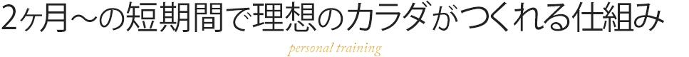 2ヶ月~の短期間で理想のカラダがつくれる仕組み personal training